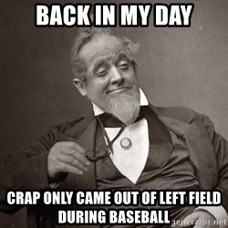 1889 [10] guy - Back in my day crap only came out of left field during baseball