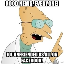 Good News Everyone - Good news, everyone! Jol unFriended us all on faCebook!