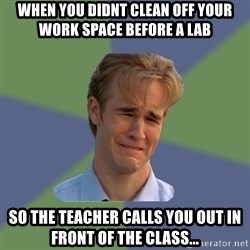 Sad Face Guy - when you didnt clean off your work space before a lab so the teacher calls you out in front of the class...
