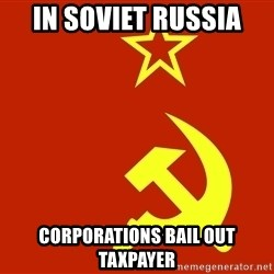 In Soviet Russia - in soviet russia corporations bail out taxpayer