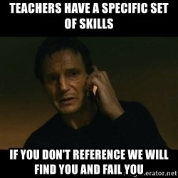 liam neeson taken - teachers have a specific set of skills if you don't reference we will find you and fail you