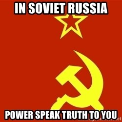 In Soviet Russia - in soviet russia power speak truth to you