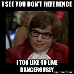 Dangerously Austin Powers - I see you don't reference i too like to live dangerously