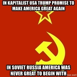 In Soviet Russia - in kapitalist usa trump promise to make america great again in soviet russia america was never great to begin with