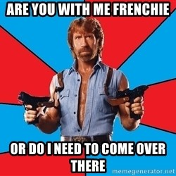 Chuck Norris  - Are you with me Frenchie or do i need to come over there