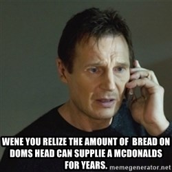 taken meme - Wene You relize the amount of  bread on doms head can SUPPLIE a McDonalds for years.