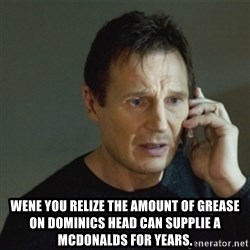 taken meme - Wene You relize the amount of grease on DOMINICs head can SUPPLIE a McDonalds for YEARS.