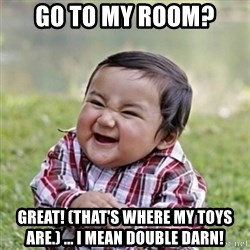 evil toddler kid2 - go to my room? Great! (That's where my toys are.) ... I mean double darn!