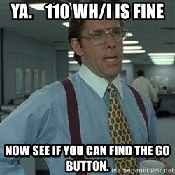 Office Space Boss - ya.    110 wh/i is fine now see if you can find the go button.