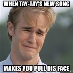 Dawson's Creek - When Tay-Tay's new song Makes you pull dis face