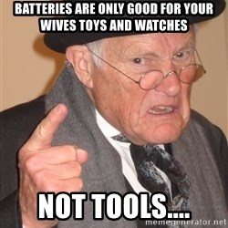 Angry Old Man - Batteries are only good for your wives toys and watches not Tools....