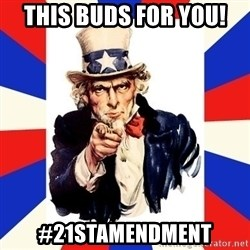 uncle sam i want you - This buds for you! #21stamendment
