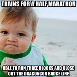 fist pump baby - TRAins for a half maraThon Able tO run three blocks and close out tHe dragongon badge liNe