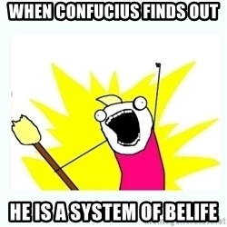 All the things - when confucius finds out he is a system of belife