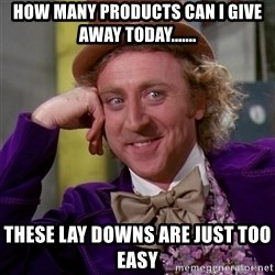 Willy Wonka - How many products can i give away today....... These lay downs are just too easy