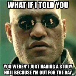 what if i told you matri - What if I told you you weren't just having a study hall because I'm out for the day