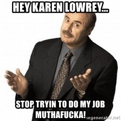 Dr. Phil - hEY Karen LOwrey... Stop Tryin to do my job Muthafucka!