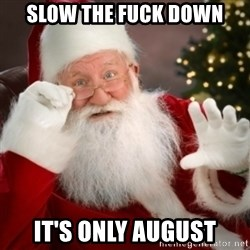 Santa claus - SLOW THE FUCK DOWN IT'S ONLY AUGUST