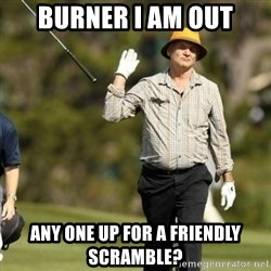 Fuck It Bill Murray - burner I AM OUT any one up for a friendly scramble?