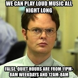 Dwight Meme - We can play loud music all night long false. quiet hours are from 11pm-8am weekdays and 12am-8am