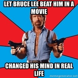 Chuck Norris  - let bruce lee beat him in a movie changed his mind in real life