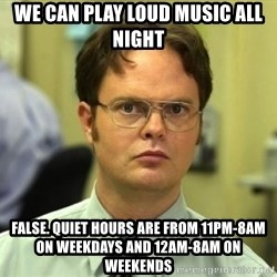Dwight Meme - we can play loud music all night  false. quiet hours are from 11pm-8am on weekdays and 12am-8am on weekends