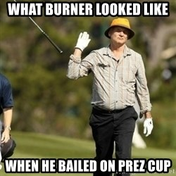 Fuck It Bill Murray - What burner looked like when he bailed on prez cup