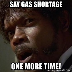 Angry Samuel L Jackson - Say gas shortage One more time!