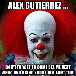 Pennywise the Clown - alex gutierrez ... Don't forget to come see me next week..and bring your cool aunt too!