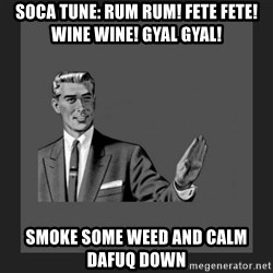 kill yourself guy blank - Soca tune: Rum rum! Fete fete! Wine wine! Gyal gyal!  Smoke Some weed and calm dafuq down