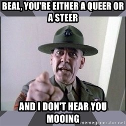 R. Lee Ermey - beal, you're either a queer or a steer and I don't hear you mooing