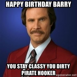 Anchorman Birthday - Happy Birthday Barry  You stay Classy you dirty Pirate Hooker