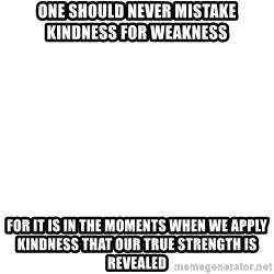 Blank Template - One Should never Mistake Kindness for Weakness FOR IT IS IN THE MOMENTS WHEN WE APPLY KINDNESS THAT OUR TRUE STRENGTH IS REVEALED