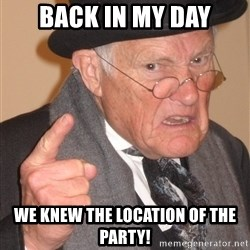 Angry Old Man - Back in my day We knew the location of the party!