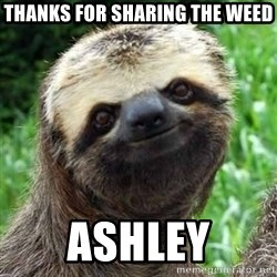 Sarcastic Sloth - Thanks for sharing the weed Ashley