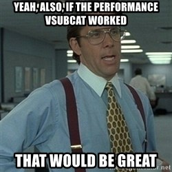 Office Space Boss - Yeah, also, If the performance vsubcat worked that would be great