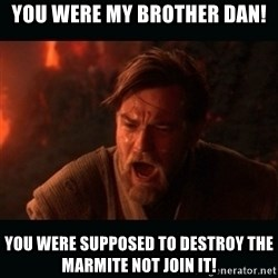 "Obi Wan Kenobi ""You were my brother!"" - YOU WERE MY BROTHER DAN! YOU WERE SUPPOSED TO DESTROY THE MARMITE NOT JOIN IT!"