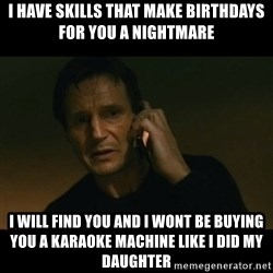liam neeson taken - i have skills that make birthdays for you a nightmare I will find you and i wont be buying you a karaoke machine like i did my daughter