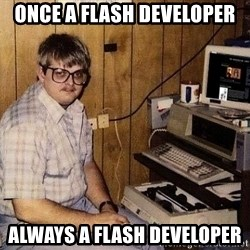 Nerd - Once a flash developer always a flash developer