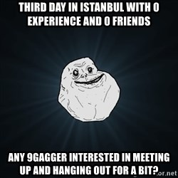 Forever Alone Date Myself Fail Life - Third day in istanbul with 0 experience and 0 friends Any 9gagger interested in meeting up and hanging out for a bit?