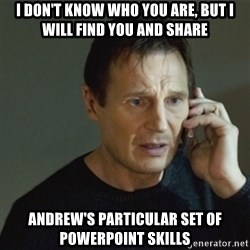 taken meme - I don't know who you are, but i will find you and share andrew's particular set of powerpoint skills