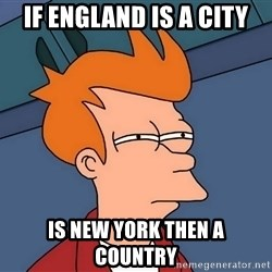 Futurama Fry - if england is a city is new york then a  country