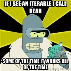 Bender IMHO - If I see an Iterable i call head some of the time it works all of the time