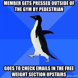 Socially Awkward Penguin - member gets pressed outside of the gym by pedestrian goes to check emails in the free weight section upstairs