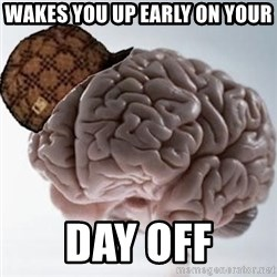 Scumbag Brain - Wakes you up early on your day off
