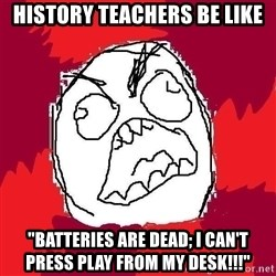 "Rage FU - history teachers be like ""batteries are dead; i can't press play from my desk!!!"""