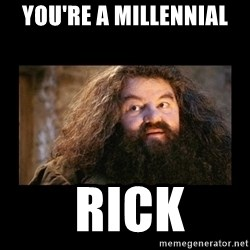 You're a Wizard Harry - You're a millennial  Rick