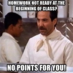No Soup for You - homework not ready at the beginning of class? no points for you!