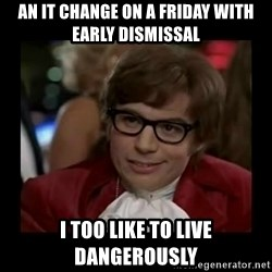 Dangerously Austin Powers - An IT change on a Friday with Early Dismissal I Too like to live dangerously