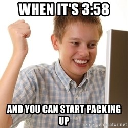 First Day on the internet kid - When it'S 3:58 And you can start packing up
